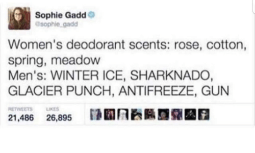 Winter, Rose, and Spring: Sophie Gadd  esophie gadd  Women's deodorant scents: rose, cotton,  spring, meadow  Men's: WINTER ICE, SHARKNADO,  GLACIER PUNCH, ANTIFREEZE, GUN  RETWEETS  LIKES  26,895  21,486