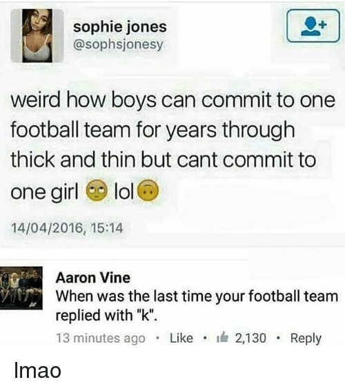"""football team: sophie jones  @sophsjonesy  weird how boys can commit to one  football team for years through  thick and thin but cant commit to  one girl lol  14/04/2016, 15:14  Aaron Vine  When was the last time your football team  replied with """"k"""".  13 minutes ago . Like . 2,130 . Reply lmao"""