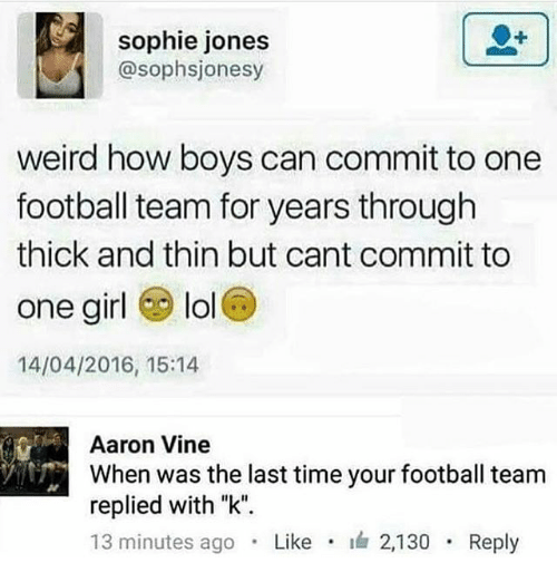"""football team: sophie jones  @sophsjonesy  weird how boys can commit to one  football team for years through  thick and thin but cant commit to  one girl lol  14/04/2016, 15:14  Aaron Vine  When was the last time your football team  replied with """"k"""".  13 minutes ago . Like . 2,130 . Reply"""