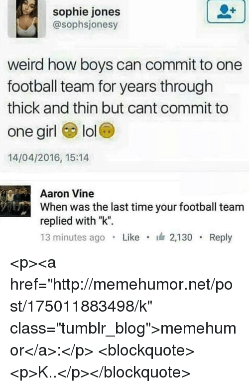 """football team: sophie jones  @sophsjonesy  weird how boys can commit to one  football team for years through  thick and thin but cant commit to  one girl lol  14/04/2016, 15:14  Aaron Vine  When was the last time your football team  replied with """"k""""  13 minutes ago Like 2,130 Reply <p><a href=""""http://memehumor.net/post/175011883498/k"""" class=""""tumblr_blog"""">memehumor</a>:</p>  <blockquote><p>K..</p></blockquote>"""