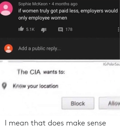 Location: Sophie McKeon 4 months ago  if women truly got paid less, employers would  only employee women  目 178  5.1K  Add a public reply..  IG:PolarSa  The CIA wants to  Know your location  Allov  Block I mean that does make sense