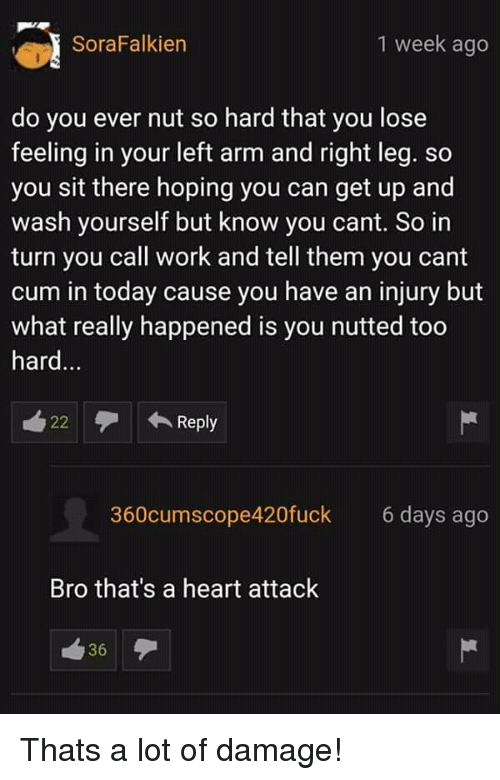 Cum, Work, and Heart: SoraFalkien  1 week ago  do you ever nut so hard that you lose  feeling in your left arm and right leg. so  you sit there hoping you can get up and  wash yourself but know you cant. So in  turn you call work and tell them you cant  cum in today cause you have an injury but  what really happened is you nutted too  hard...  22Rep  Reply  360cumscope420fuck  6 days ago  Bro that's a heart attack  36 Thats a lot of damage!