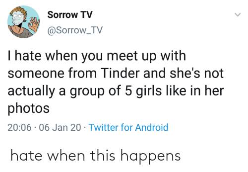 shes: Sorrow TV  @Sorrow_TV  I hate when you meet up with  someone from Tinder and she's not  actually a group of 5 girls like in her  photos  20:06 · 06 Jan 20 · Twitter for Android hate when this happens