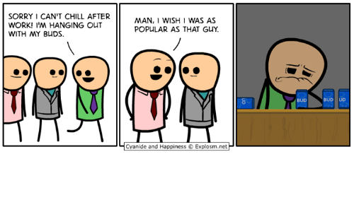 Chill, Dank, and Sorry: SORRY 1 CAN'T CHILL AFTER  WORK! I'M HANGING OUT  WITH MY BUDS  MAN, I WISH 1 WAS AS  POPULAR AS THAT GUY.  BUD  BUD UD  | Cyanide and Happiness © Explosm.net