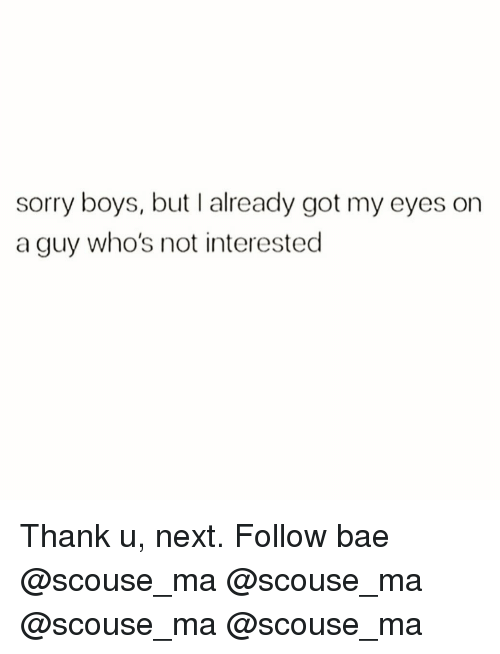 Bae, Memes, and Sorry: sorry boys, but I already got my eyes on  a guy who's not interested Thank u, next. Follow bae @scouse_ma @scouse_ma @scouse_ma @scouse_ma