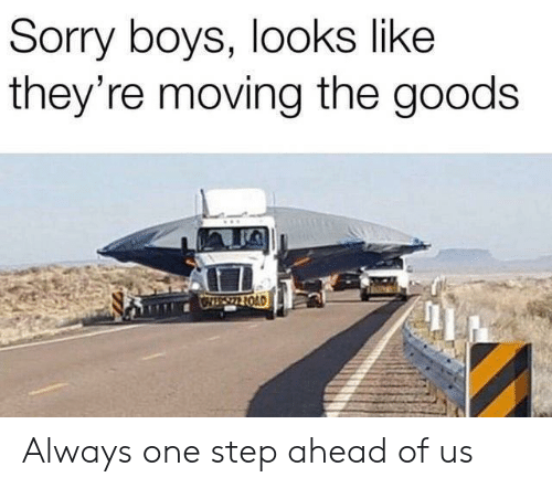 Goods: Sorry boys, looks like  they're moving the goods  OIS22 1OAD Always one step ahead of us