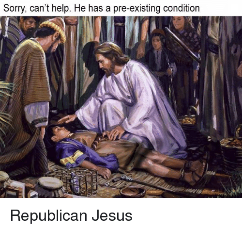 republican jesus: Sorry, can't help. He has a pre-existing condition Republican Jesus