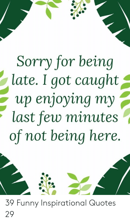 Funny, Sorry, and Quotes: Sorry for being  late. I got caught^  up enjoying my ,  last few minute:s  of not being here. 39 Funny Inspirational Quotes 29