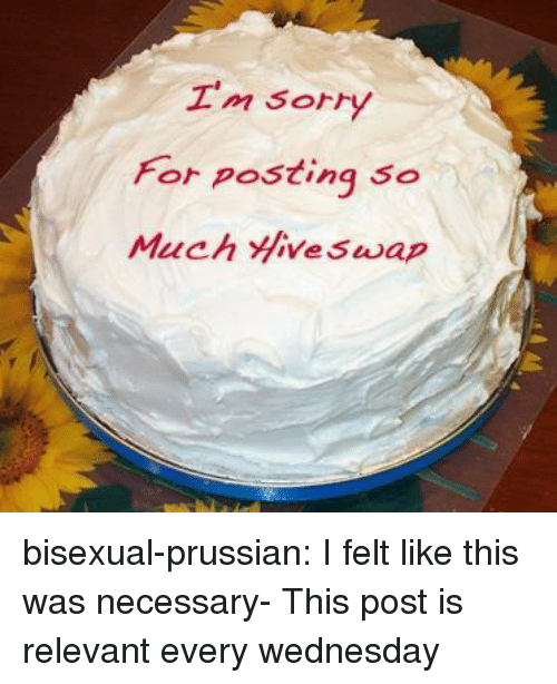 Prussian: Sorry  for posting so bisexual-prussian:  I felt like this was necessary-  This post is relevant every wednesday