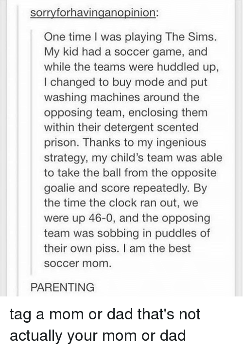 Opposive: sorry forhavingano pinion  One time I was playing The Sims.  My kid had a soccer game, and  while the teams were huddled up  I changed to buy mode and put  washing machines around the  opposing team, enclosing them  within their detergent scented  prison. Thanks to my ingenious  strategy, my child's team was able  to take the ball from the opposite  goalie and score repeatedly. By  the time the clock ran out, we  were up 46-0, and the opposing  team was sobbing in puddles of  their own piss. am the best  SOCCer mom  PARENTING tag a mom or dad that's not actually your mom or dad