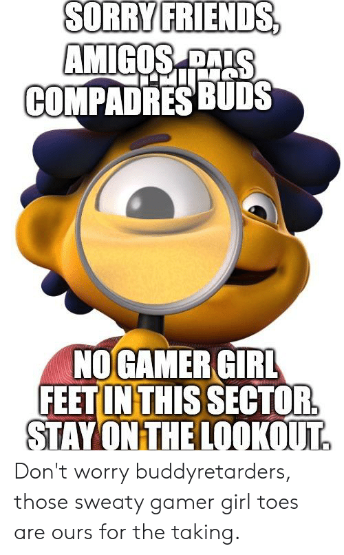 Friends, Sorry, and Girl: SORRY FRIENDS,  AMIGOS  COMPADRES BUDS  NO GAMER GIRL  FEET IN THIS SECTOR  STAY ON THE LOOKOUT Don't worry buddyretarders, those sweaty gamer girl toes are ours for the taking.