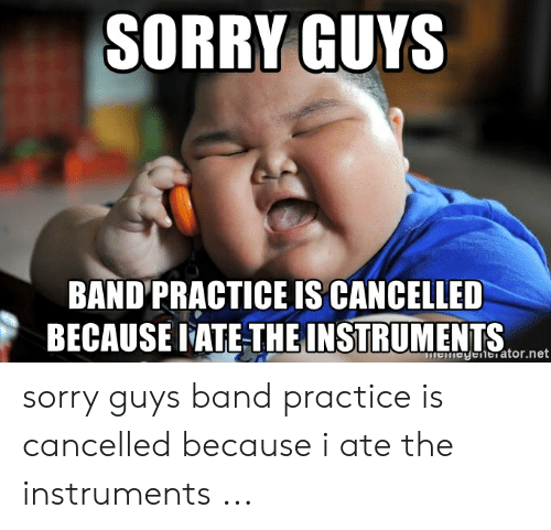 Band Practice Meme: SORRY GUYS  BAND PRACTICE IS CANCELLED  BECAUSE PATE-THEINSTRUMENTS  1-ator.net sorry guys band practice is cancelled because i ate the instruments ...