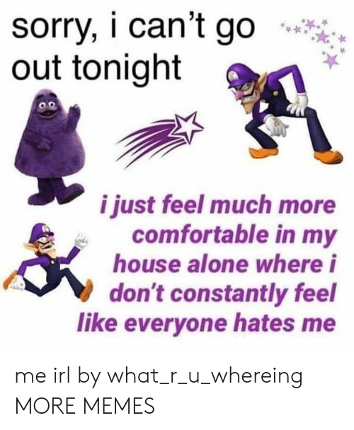 Being Alone, Comfortable, and Dank: sorry, i can't go  out tonight  i just feel much more  comfortable in my  house alone where i  don't constantly feel  like everyone hates me me irl by what_r_u_whereing MORE MEMES