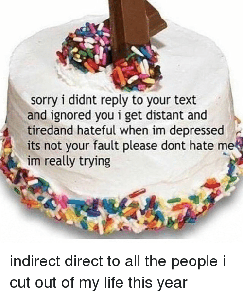 Its Not Your Fault: sorry i didnt reply to your text  and ignored you i get distant and  tiredand hateful when im depressed  its not your fault please dont hate me  im really trying indirect direct to all the people i cut out of my life this year