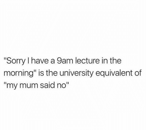"""Sorry, University, and Morning: """"Sorry I have a 9am lecture in the  morning"""" is the university equivalent of  """"my mum said no"""""""