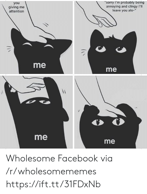 me me me: sorry i'm probably being  annoying and clingy i'll  leave you alo-  you  giving me  attention  me  me  me  me Wholesome Facebook via /r/wholesomememes https://ift.tt/31FDxNb