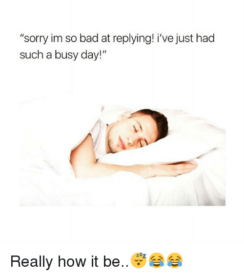 "Busy Day: ""sorry im so bad at replying! i've just had  such a busy day!"" Really how it be..😴😂😂"