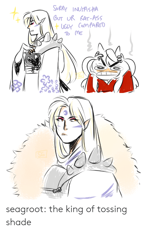 Ass, Shade, and Sorry: SORRY INUYASHA  GUT UR KAT-ASS  +UGLY ComPAkED  To ME seagroot:  the king of tossing shade