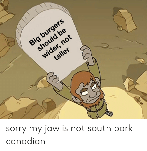 Canadian: sorry my jaw is not south park canadian