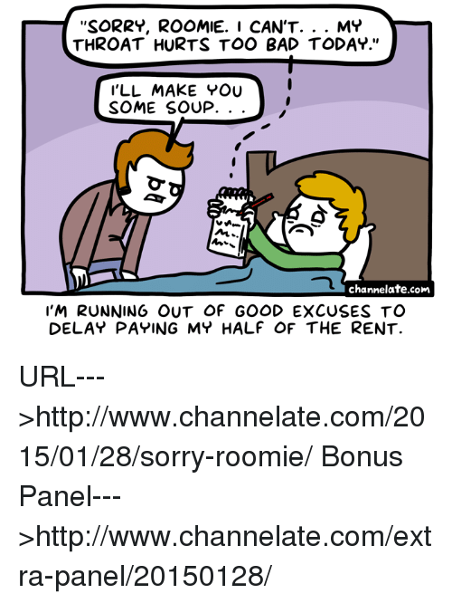 """roomie: SORRY, ROOMIE. I CAN'T  MY  THROAT HURTS TOO BAD TODAY.""""  I'LL MAKE YOU  SOME SOUP.  NL  channelate.com  I'M RUNNING OUT OF GOOD EXCUSES TO  DELAY PAYING MY HALF OF THE RENT. URL--->http://www.channelate.com/2015/01/28/sorry-roomie/ Bonus Panel--->http://www.channelate.com/extra-panel/20150128/"""