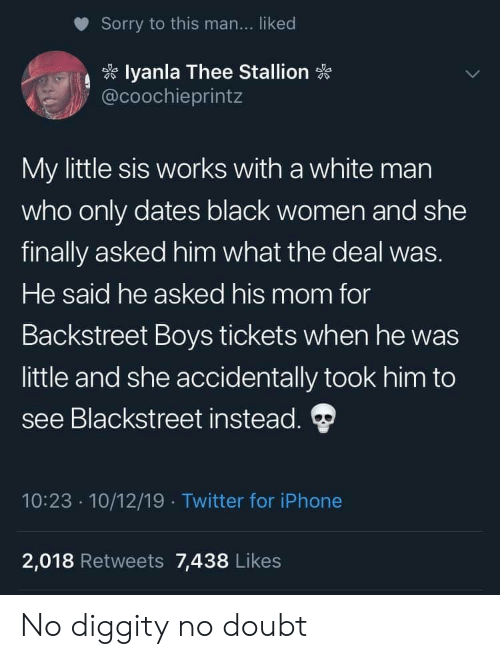 Iphone, No Diggity, and Sorry: Sorry to this man... liked  lyanla Thee Stallion  @coochieprintz  My little sis works with a white man  who only dates black women and she  finally asked him what the deal was.  He said he asked his mom for  Backstreet Boys tickets when he was  little and she accidentally took him to  see Blackstreet instead.  10:23 10/12/19 Twitter for iPhone  2,018 Retweets 7,438 Likes No diggity no doubt