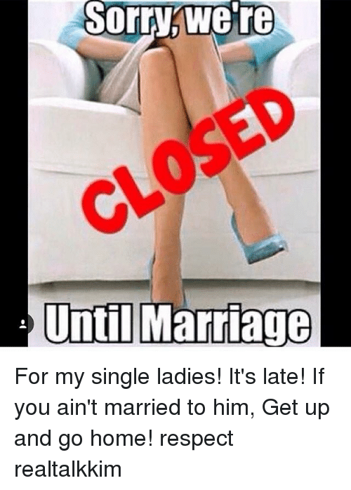 single ladies: Sorry were  Sorrywe're  CLOSED  Until Marriage  Until Marriage For my single ladies! It's late! If you ain't married to him, Get up and go home! respect realtalkkim