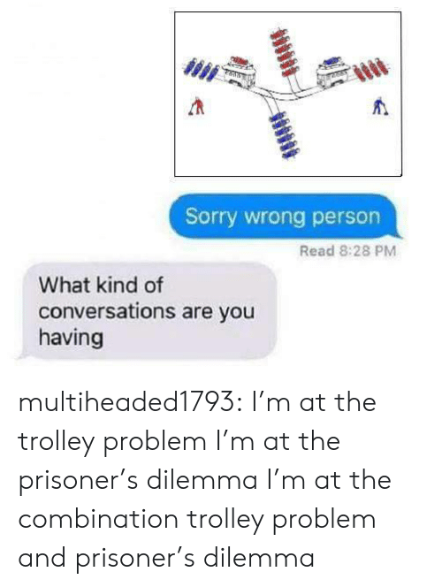 Trolley: Sorry wrong person  Read 8:28 PM  What kind of  conversations are you  having multiheaded1793: I'm at the trolley problem  I'm at the prisoner's dilemma  I'm at the combination trolley problem and prisoner's dilemma
