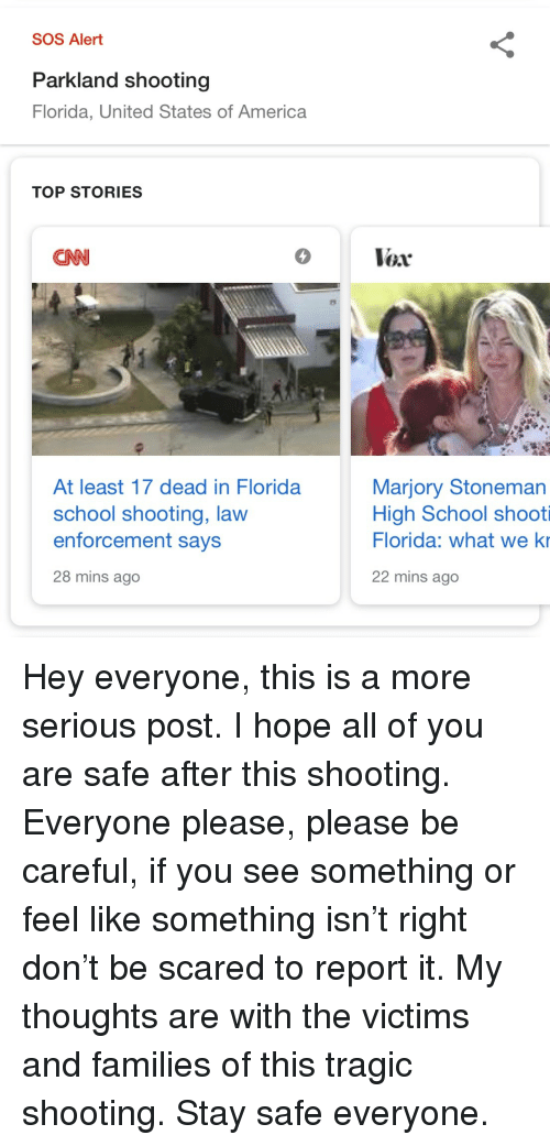 America, cnn.com, and School: SOS Alert  Parkland shooting  Florida, United States of America  TOP STORIES  CNN  5  Vox  At least 17 dead in Florida  school shooting, lavw  enforcement says  28 mins ago  Marjory Stoneman  High School shooti  Florida: what we ki  22 mins ago Hey everyone, this is a more serious post. I hope all of you are safe after this shooting. Everyone please, please be careful, if you see something or feel like something isn't right don't be scared to report it. My thoughts are with the victims and families of this tragic shooting. Stay safe everyone.
