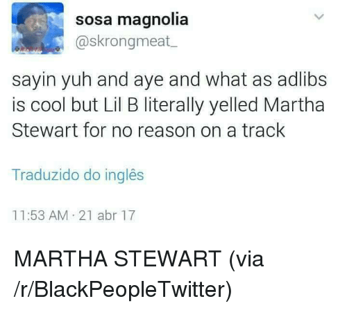 Lil B: sosa magnolia  @skrongmeat  sayin yuh and aye and what as adlibs  is cool but Lil B literally yelled Martha  Stewart for no reason on a track  Traduzido do inglês  11:53 AM 21 abr 17 <p>MARTHA STEWART (via /r/BlackPeopleTwitter)</p>