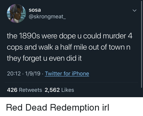 Dope, Iphone, and Twitter: Sosa  @skrongmeat_  the 1890s were dope u could murder 4  cops and walk a half mile out of town n  they forget u even did it  20:12 1/9/19. Twitter for iPhone  426 Retweets 2,562 Likes Red Dead Redemption irl
