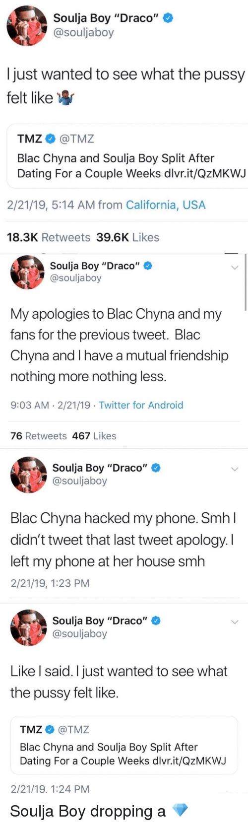"""Android, Blac Chyna, and Blackpeopletwitter: Soulja Boy """"Draco""""  @souljaboy  Ijust wanted to see what the pussy  felt like  TMZ@TMZ  Blac Chyna and Soulja Boy Split After  Dating For a Couple Weeks dlvr.it/QzMKWJ  2/21/19, 5:14 AM from California, USA  18.3K Retweets 39.6K Likes  Soulja Boy """"Draco""""  @souljaboy  My apologies to Blac Chyna and my  fans for the previous tweet. Blac  Chyna and I have a mutual friendship  nothing more nothing less  9:03 AM 2/21/19 . Twitter for Android  76 Retweets 467 Likes  Soulja Boy """"Draco""""  @souljaboy  Blac Chyna hacked my phone. SmhI  didn't tweet that last tweet apology. I  left my phone at her house smh  2/21/19, 1:23 PM  Soulja Boy """"Draco""""  @souljaboy  Like l said. I just wanted to see what  the pussy felt like  TMZ@TMZ  Blac Chyna and Soulja Boy Split After  Dating For a Couple Weeks dlvr.it/QzMKWJ  2/21/19, 1:24 PM"""