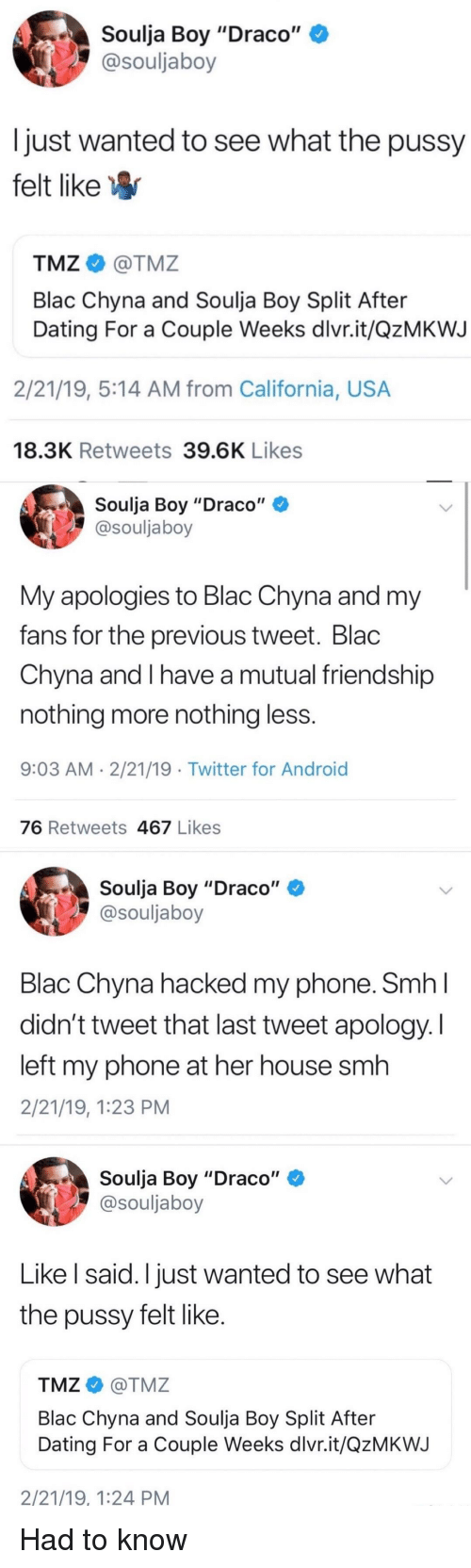 """Android, Blac Chyna, and Blackpeopletwitter: Soulja Boy """"Draco""""  @souljaboy  just wanted to see what the pussy  felt likeW  TMZ@TMZ  Blac Chyna and Soulja Boy Split After  Dating For a Couple Weeks dlvr.it/QzMKWJ  2/21/19, 5:14 AM from California, USA  18.3K Retweets 39.6K Likes  Soulja Boy """"Draco""""  @souljaboy  My apologies to Blac Chyna and my  fans for the previous tweet. Blac  Chyna and I have a mutual friendship  nothing more nothing less  9:03 AM 2/21/19 .Twitter for Android  76 Retweets 467 Likes  Soulja Boy """"Draco""""  @souljaboy  Blac Chyna hacked my phone. SmhI  didn't tweet that last tweet apology. I  left my phone at her house smh  2/21/19, 1:23 PM  Soulja Boy """"Draco""""  @souljaboy  Like l said. I just wanted to see what  the pussy felt like  TMZ@TMZ  Blac Chyna and Soulja Boy Split After  Dating For a Couple Weeks dlvr.it/QzMKWJ  2/21/19, 1:24 PM"""