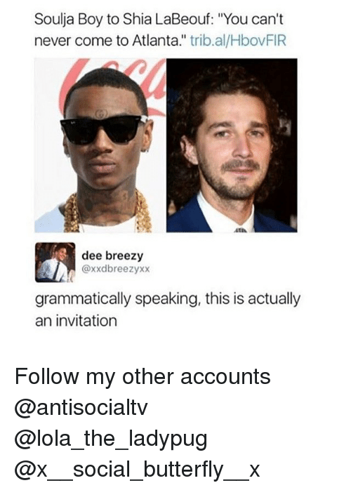 """Memes, Shia LaBeouf, and Soulja Boy: Soulja Boy to Shia LaBeouf: """"You can't  never come to Atlanta."""" trib.al/HbovFIR  OV  atA  dee breezy  @xxdbreezyxx  grammatically speaking, this is actually  an invitation Follow my other accounts @antisocialtv @lola_the_ladypug @x__social_butterfly__x"""
