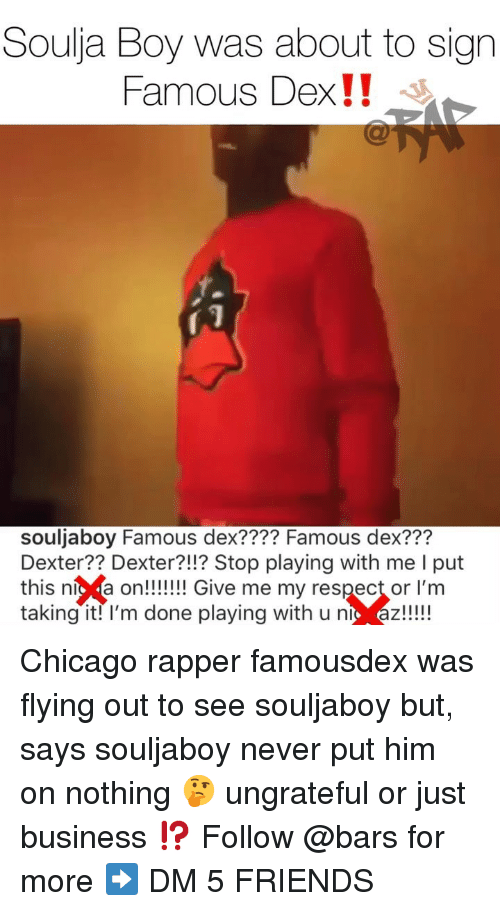 "Dexter: Soulja Boy was about to sign  Famous Dex!! ""  souljaboy Famous dex???? Famous dex???  Dexter?? Dexter?!!? Stop playing with me I put  this níc a on!!!! Give me my respect or l'm  taking it! l'm done playing with u nt az!!! Chicago rapper famousdex was flying out to see souljaboy but, says souljaboy never put him on nothing 🤔 ungrateful or just business ⁉️ Follow @bars for more ➡️ DM 5 FRIENDS"