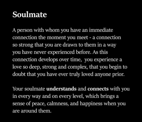Complex, Love, and Time: Soulmate  A person with whom vou have an immediate  connection the moment vou meet - a connection  so strong that you are drawn to them in a way  you have never experienced before. As this  connection develops over time, you experience a  love so deep, strong and complex, that you begin to  doubt that you have ever truly loved anyone prior.  Your soulmate understands and connects with you  in every way and on every level, which brings a  sense of peace, calmness, and happiness when you  are around them