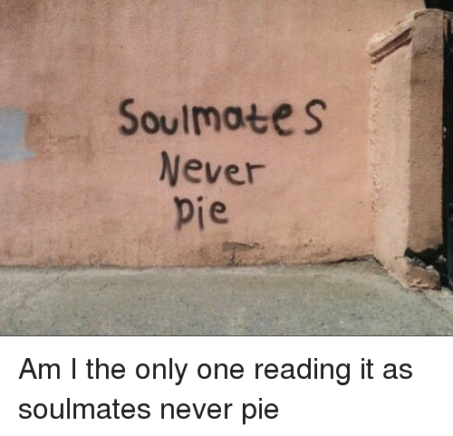 am i the only: Soulmates  Never  je Am I the only one reading it as soulmates never pie
