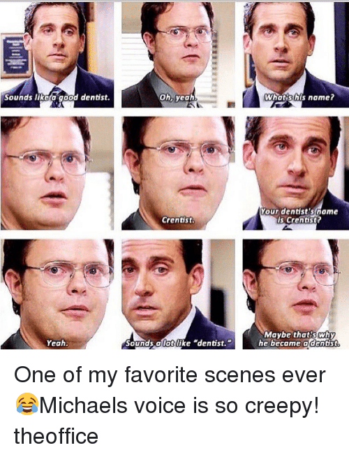 "Creepy, Memes, and Michael: Sounds like good dentist  Yeah.  Oh, yeah  Crentist  Sounds allot like ""dentist.""  Whats his name?  Your dentist's name  is crentist?  Maybe that's why  he became a dentist One of my favorite scenes ever 😂Michaels voice is so creepy! theoffice"