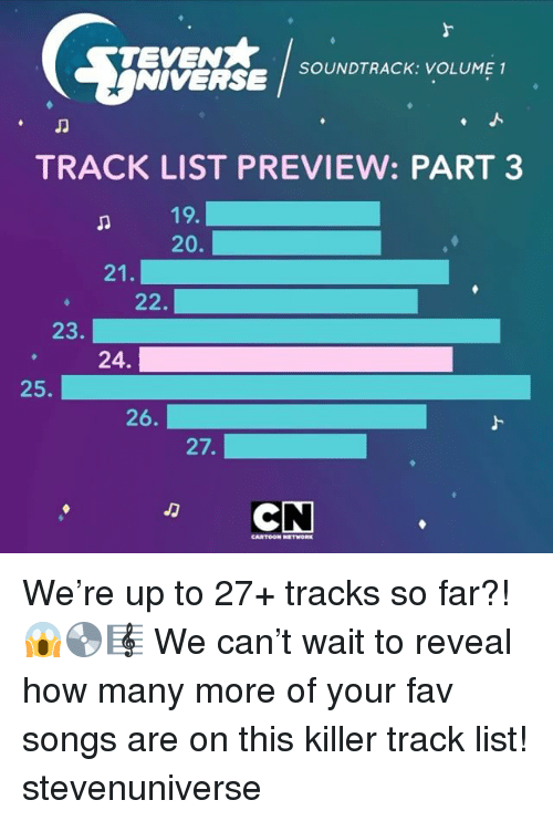 cartoon networks: SOUNDTRACK: VOLUME 1  NIVERSE  TRACK LIST PREVIEW: PART 3  19.  20.  21  22.  23  24.  25.  26.  27.  CN  CARTOON NETWORK We're up to 27+ tracks so far?! 😱💿🎼 We can't wait to reveal how many more of your fav songs are on this killer track list! stevenuniverse