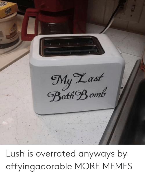Lush: SOUNT  My Last  Bath Bomb Lush is overrated anyways by effyingadorable MORE MEMES
