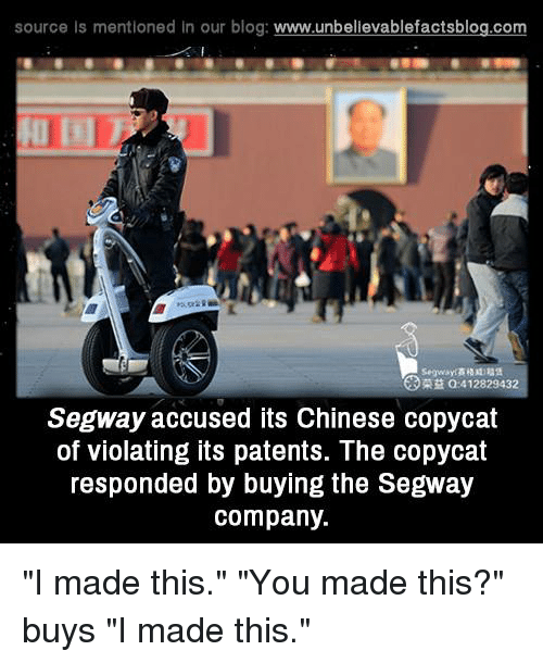 "Memes, Segway, and 🤖: source Is mentioned In our blog  www.unbelievablefactsblog.com  412829432  Segway accused its Chinese copycat  of violating its patents. The copycat  responded by buying the Segway  company. ""I made this."" ""You made this?"" buys ""I made this."""