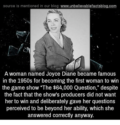 "game shows: source Is mentioned In our blog  www.unbelievablefactsblog.com  A woman named Joyce Diane became famous  in the 1950s for becoming the first woman to win  the game show ""The $64,000 Question,"" despite  the fact that the shows producers did not want  her to win and deliberately gave her questions  perceived to be beyond her ability, which she  answered correctly anyway."
