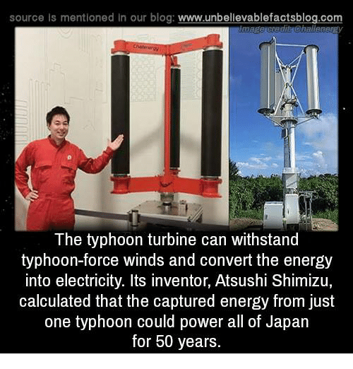 Calculation: source Is mentioned In our blog  www.unbelievablefactsblog.com  challe  The typhoon turbine can withstand  typhoon-force winds and convert the energy  into electricity. Its inventor, Atsushi Shimizu,  calculated that the captured energy from just  one typhoon could power all of Japan  for 50 years.