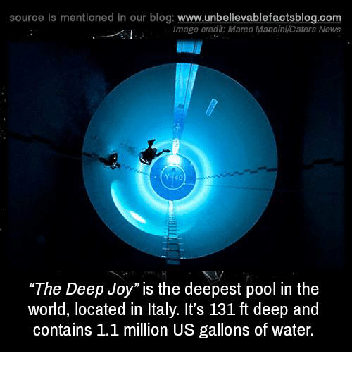 "Memes, Blog, and Image: source Is mentioned In our blog  www.unbelievablefactsblog.com  Image credit: Marco Mancini Caters News  ""The Deep Joy"" is the deepest pool in the  world, located in Italy. It's 131 ft deep and  contains 1.1 million US gallons of water."