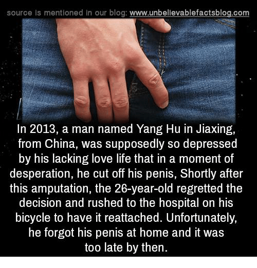 Supposibly: source Is mentioned In our blog  www.unbelievablefactsblog.com  In 2013, a man named Yang Hu in Jiaxing,  from China, was supposedly so depressed  by his lacking love life that in a moment of  desperation, he cut off his penis, Shortly after  this amputation, the 26-year-old regretted the  decision and rushed to the hospital on his  bicycle to have it reattached. Unfortunately,  he forgot his penis at home and it was  too late by then