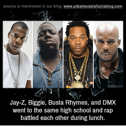 Rap Battles: source Is mentioned In our blog  www.unbelievablefactsblog.com  Jay-Z, Biggie, Busta Rhymes, and DMX  went to the same high school and rap  battled each other during lunch