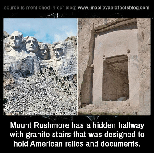 Rushmore: source Is mentioned In our blog  www.unbelievablefactsblog.com  Mount Rushmore has a hidden hallway  with granite stairs that was designed to  hold American relics and documents.