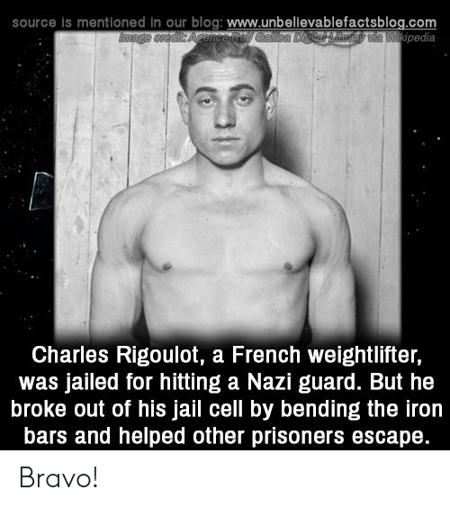 Jail, Memes, and Blog: source is mentioned in our blog: www.unbelievablefactsblog.com  pedia  Charles Rigoulot, a French weightlifter,  was jailed for hitting a Nazi guard. But he  broke out of his jail cell by bending the iron  bars and helped other prisoners escape. Bravo!