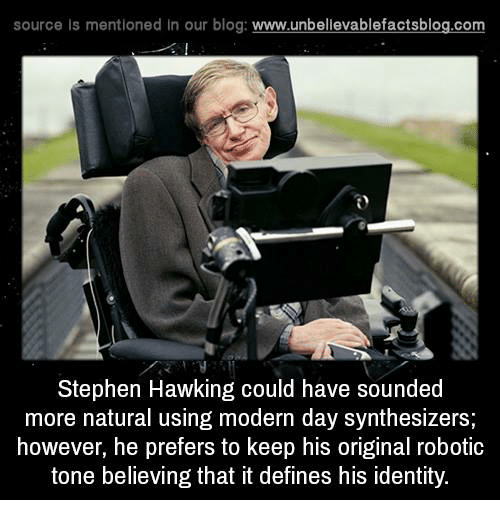 Memes, Stephen Hawking, and Hawks: source Is mentioned In our blog  www.unbelievablefactsblog.com  Stephen Hawking could have sounded  more natural using modern day synthesizers;  however, he prefers to keep his original robotic  tone believing that it defines his identity.