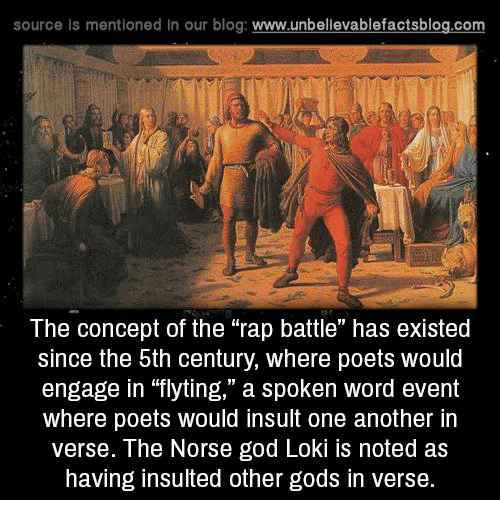 "Rap Battles: source is mentioned In our blog  www.unbelievablefactsblog.com  The concept of the rap battle"" has existed  since the 5th century, where poets would  engage in ""flyting,"" a spoken word event  where poets would insult one another in  verse. The Norse god Loki noted as  having insulted other gods in verse."