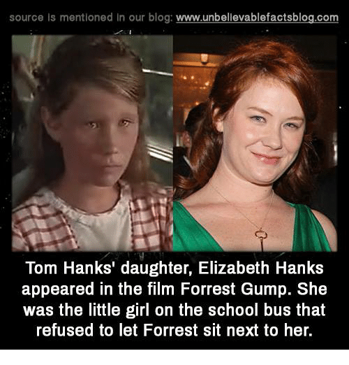 Tom Hank: source Is mentioned In our blog  www.unbelievablefactsblog.com  Tom Hanks' daughter, Elizabeth Hanks  appeared in the film Forrest Gump. She  was the little girl on the school bus that  refused to let Forrest sit next to her.